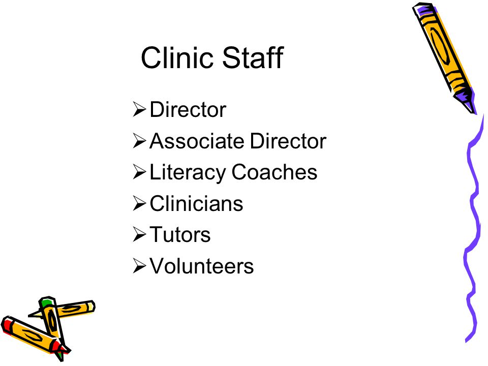 Clinic Staff  Director  Associate Director  Literacy Coaches  Clinicians  Tutors  Volunteers