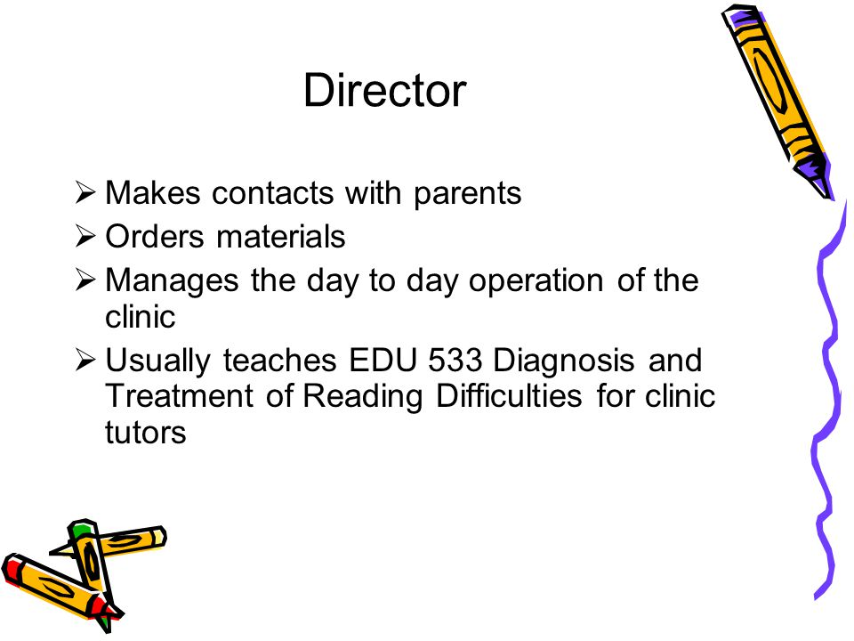 Director  Makes contacts with parents  Orders materials  Manages the day to day operation of the clinic  Usually teaches EDU 533 Diagnosis and Tre