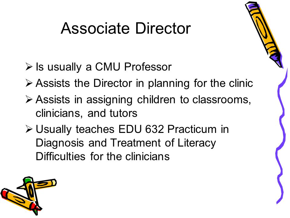 Associate Director  Is usually a CMU Professor  Assists the Director in planning for the clinic  Assists in assigning children to classrooms, clinicians, and tutors  Usually teaches EDU 632 Practicum in Diagnosis and Treatment of Literacy Difficulties for the clinicians