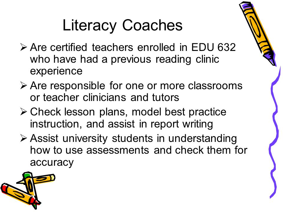 Literacy Coaches  Are certified teachers enrolled in EDU 632 who have had a previous reading clinic experience  Are responsible for one or more clas