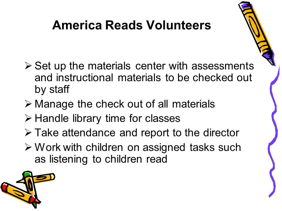 America Reads Volunteers  Set up the materials center with assessments and instructional materials to be checked out by staff  Manage the check out