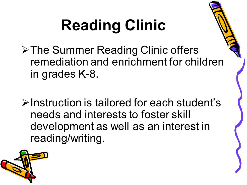 Reading Clinic  The Summer Reading Clinic offers remediation and enrichment for children in grades K-8.  Instruction is tailored for each student's