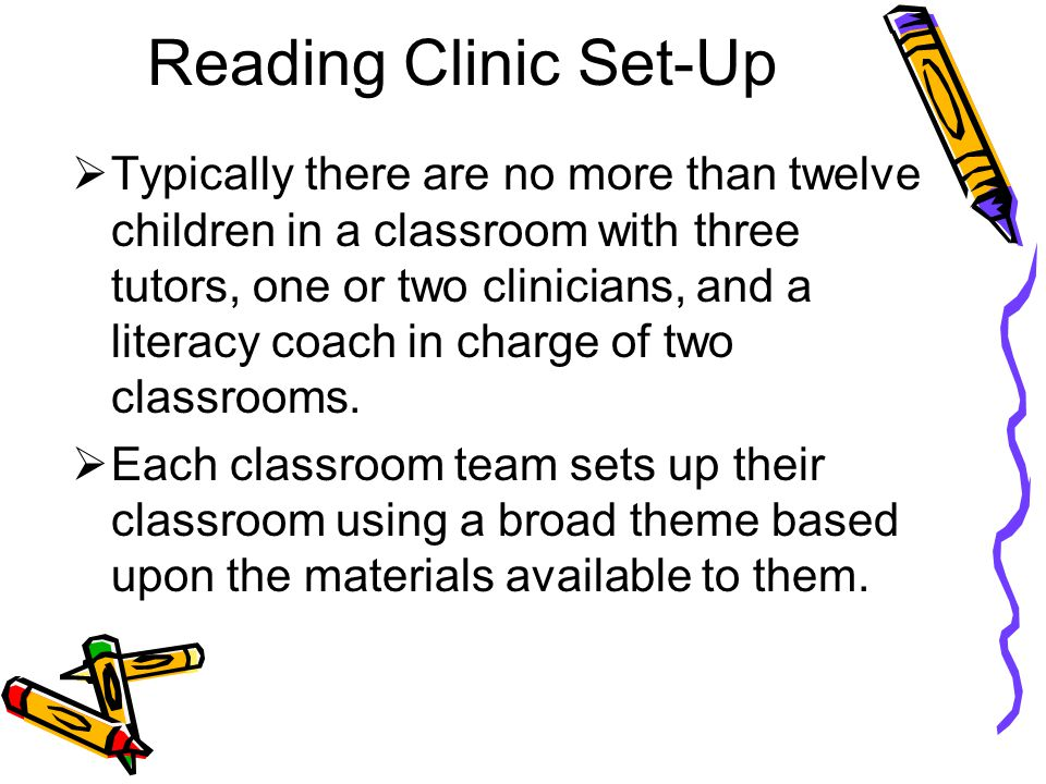 Reading Clinic Set-Up  Typically there are no more than twelve children in a classroom with three tutors, one or two clinicians, and a literacy coach
