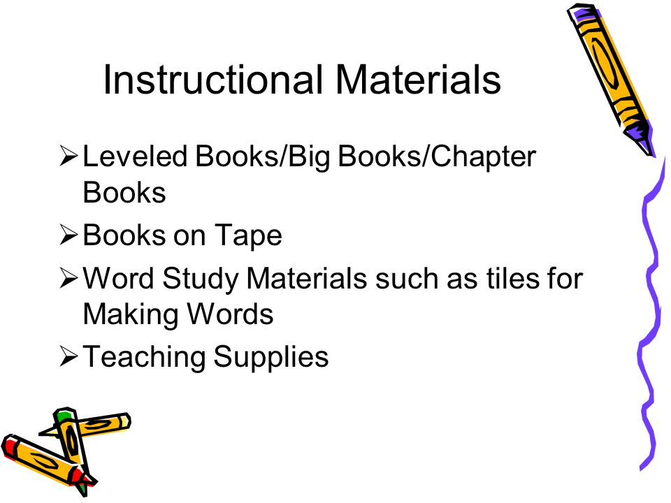 Instructional Materials  Leveled Books/Big Books/Chapter Books  Books on Tape  Word Study Materials such as tiles for Making Words  Teaching Supplies