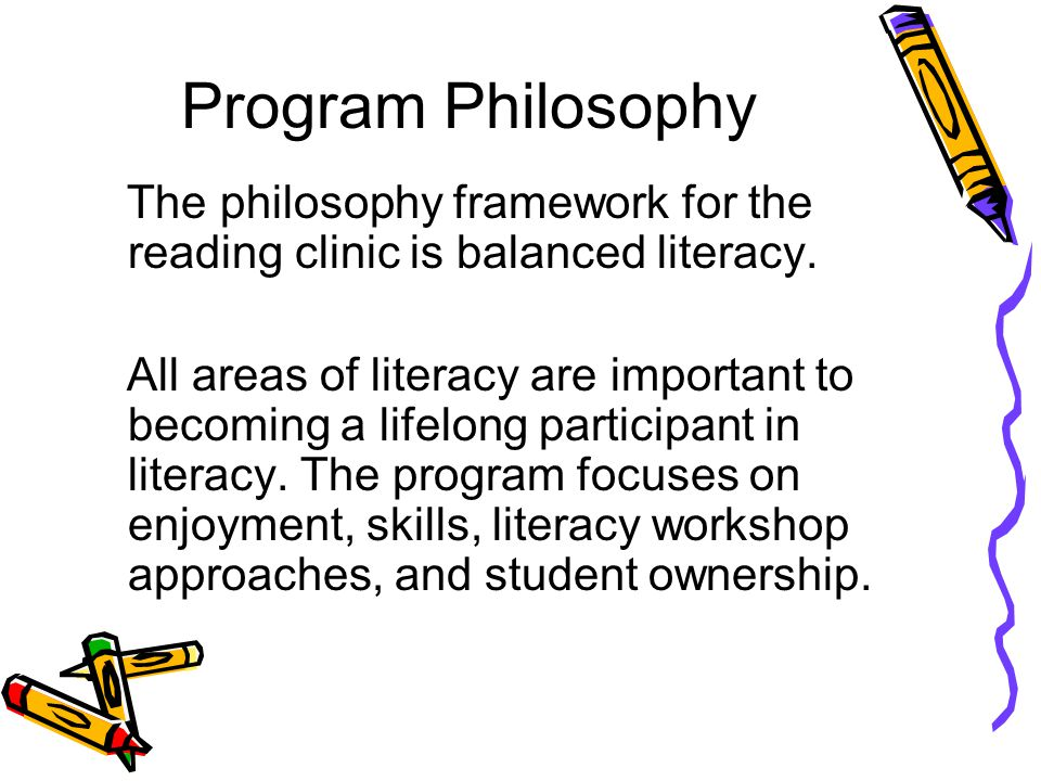 Program Philosophy The philosophy framework for the reading clinic is balanced literacy. All areas of literacy are important to becoming a lifelong pa
