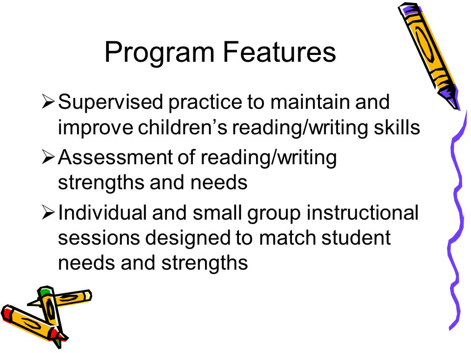 Program Features  Supervised practice to maintain and improve children's reading/writing skills  Assessment of reading/writing strengths and needs 
