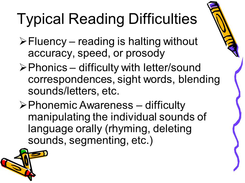 Typical Reading Difficulties  Fluency – reading is halting without accuracy, speed, or prosody  Phonics – difficulty with letter/sound correspondences, sight words, blending sounds/letters, etc.