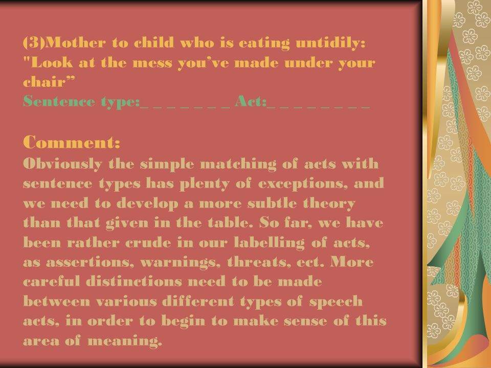 (3)Mother to child who is eating untidily: Look at the mess you've made under your chair Sentence type:_ _ _ _ _ _ _ Act:_ _ _ _ _ _ _ _ Comment: Obviously the simple matching of acts with sentence types has plenty of exceptions, and we need to develop a more subtle theory than that given in the table.