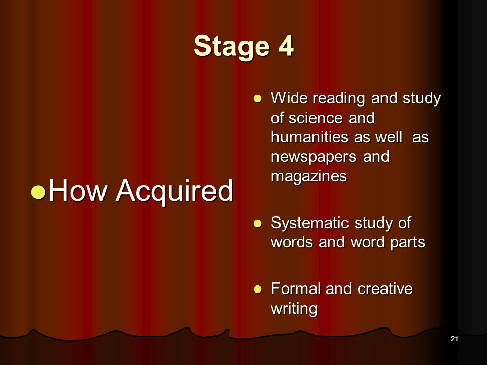 20 Stage 4 Major Qualitative Characteristics and Masteries by End of Stage Major Qualitative Characteristics and Masteries by End of Stage Reading widely from a broad range of complex materials-- expository and narrative Reading widely from a broad range of complex materials-- expository and narrative Able to deal with multiple viewpoints Able to deal with multiple viewpoints