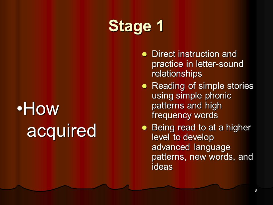 7 Stage 1 Major Qualitative Characteristics and Masteries by End of Stage Major Qualitative Characteristics and Masteries by End of Stage Learns relation between letters and sounds and between printed and spoken words Learns relation between letters and sounds and between printed and spoken words Able to read simple text containing high-frequency words and phonically regular words Able to read simple text containing high-frequency words and phonically regular words Sounds out new one- syllable words Sounds out new one- syllable words