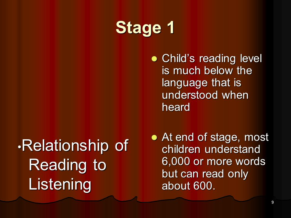 8 Stage 1 How acquired Direct instruction and practice in letter-sound relationships Direct instruction and practice in letter-sound relationships Reading of simple stories using simple phonic patterns and high frequency words Reading of simple stories using simple phonic patterns and high frequency words Being read to at a higher level to develop advanced language patterns, new words, and ideas Being read to at a higher level to develop advanced language patterns, new words, and ideas
