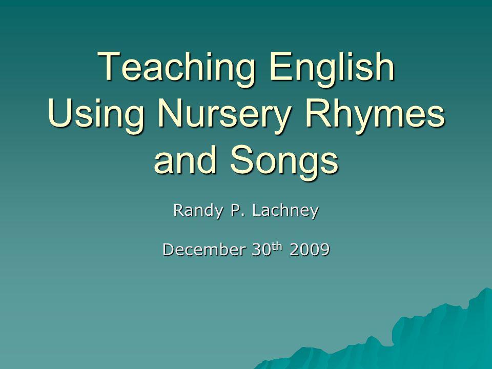 Teaching English Using Nursery Rhymes and Songs Randy P. Lachney December 30 th 2009
