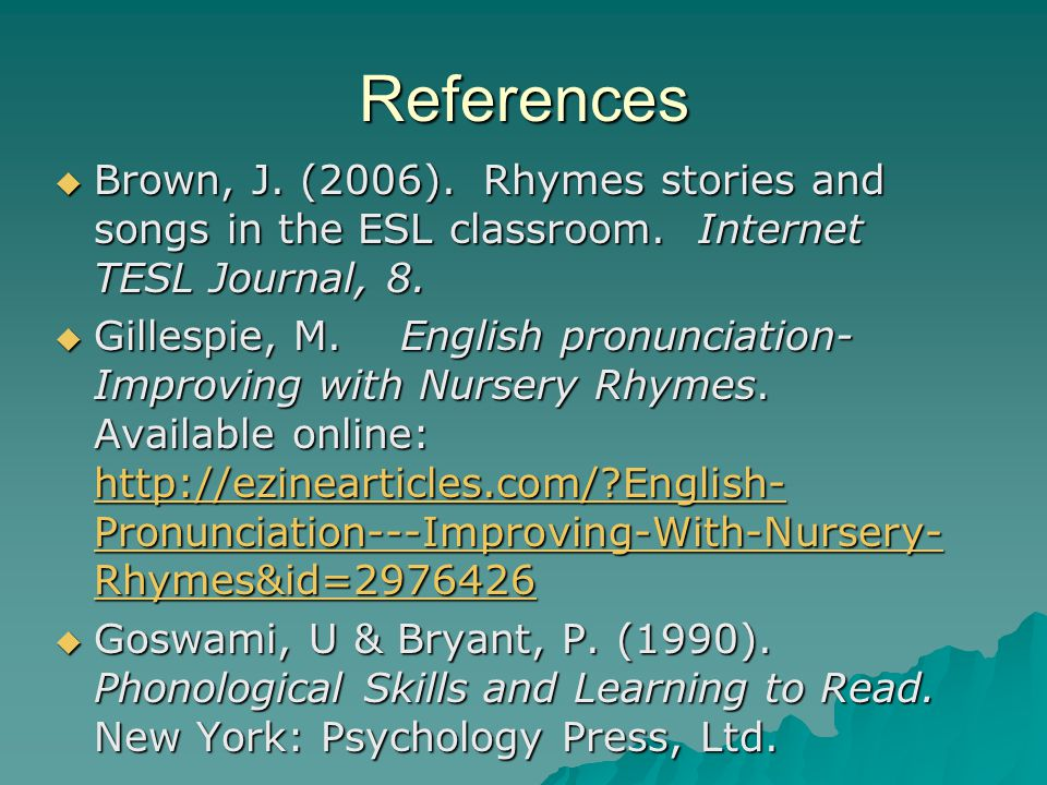 References  Brown, J.(2006). Rhymes stories and songs in the ESL classroom.