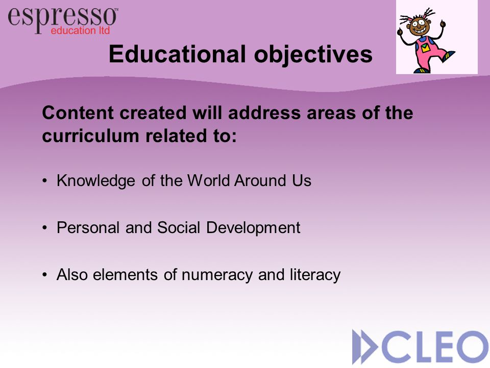 Educational objectives Content created will address areas of the curriculum related to: Knowledge of the World Around Us Personal and Social Developme