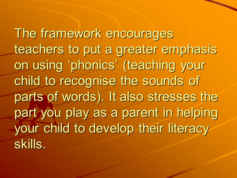 The framework encourages teachers to put a greater emphasis on using 'phonics' (teaching your child to recognise the sounds of parts of words).