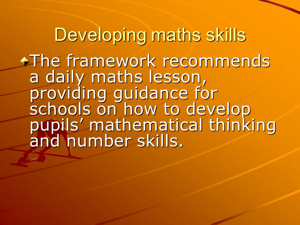 Developing maths skills The framework recommends a daily maths lesson, providing guidance for schools on how to develop pupils' mathematical thinking and number skills.