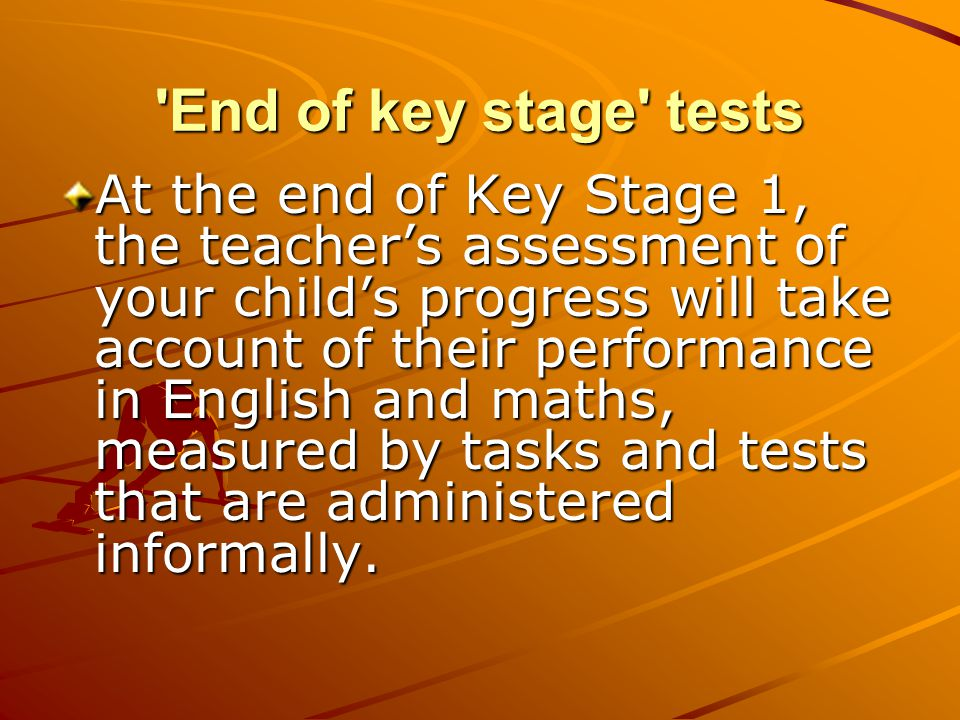 End of key stage tests At the end of Key Stage 1, the teacher's assessment of your child's progress will take account of their performance in English and maths, measured by tasks and tests that are administered informally.