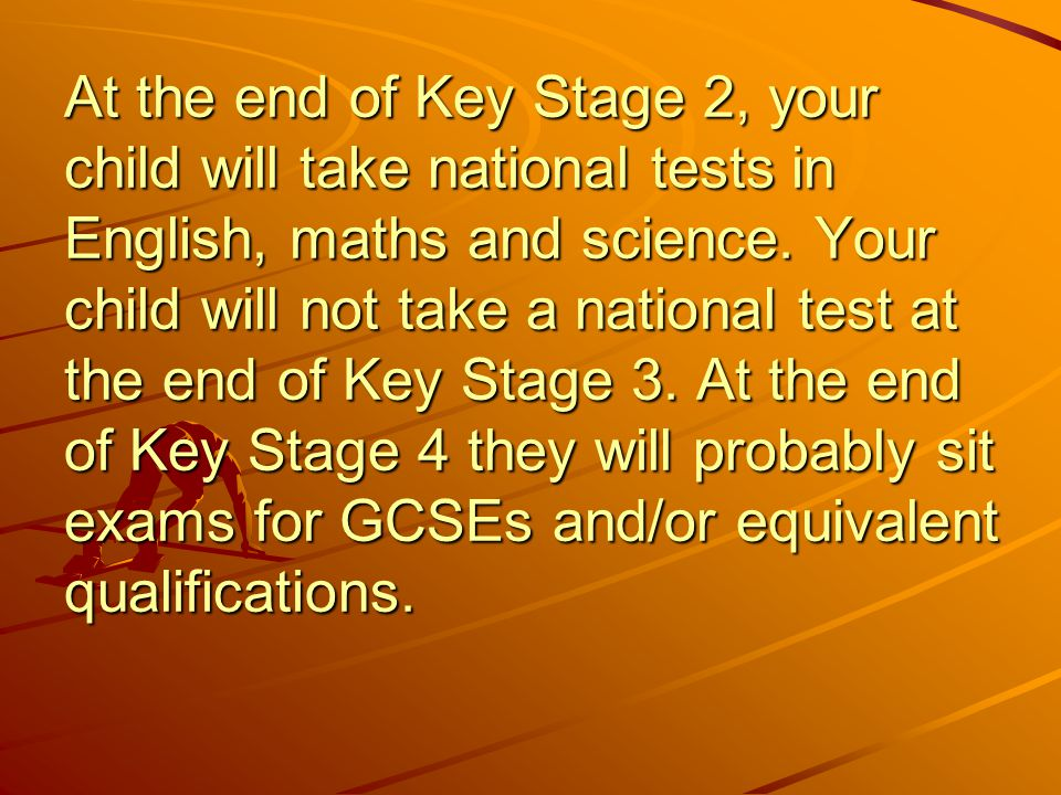 At the end of Key Stage 2, your child will take national tests in English, maths and science.