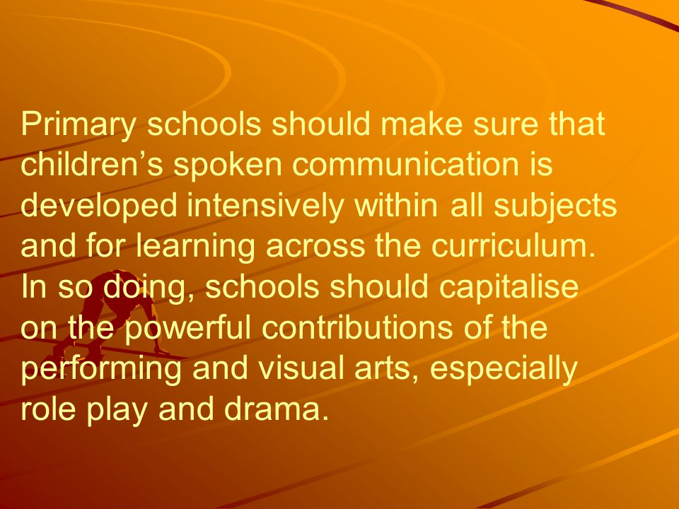 Primary schools should make sure that children's spoken communication is developed intensively within all subjects and for learning across the curriculum.