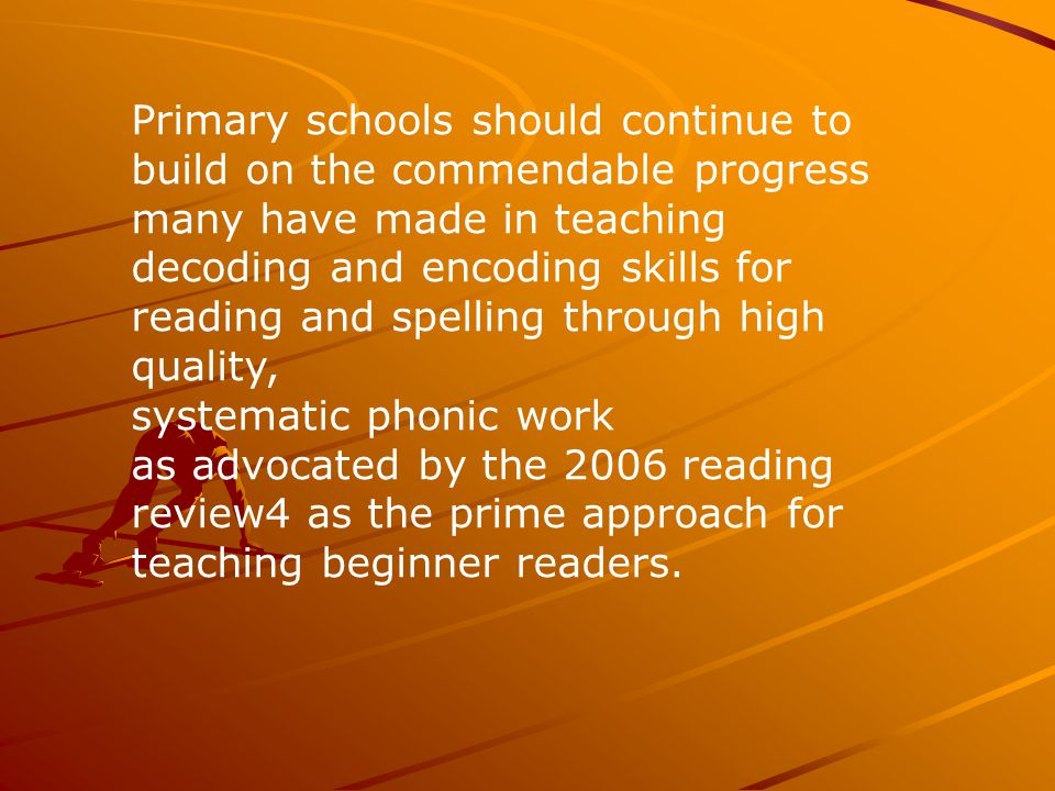 Primary schools should continue to build on the commendable progress many have made in teaching decoding and encoding skills for reading and spelling through high quality, systematic phonic work as advocated by the 2006 reading review4 as the prime approach for teaching beginner readers.