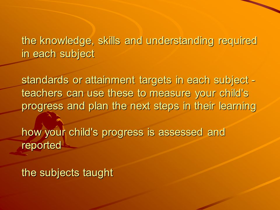 the knowledge, skills and understanding required in each subject standards or attainment targets in each subject - teachers can use these to measure your child s progress and plan the next steps in their learning how your child s progress is assessed and reported the subjects taught