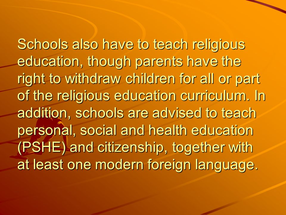 Schools also have to teach religious education, though parents have the right to withdraw children for all or part of the religious education curriculum.