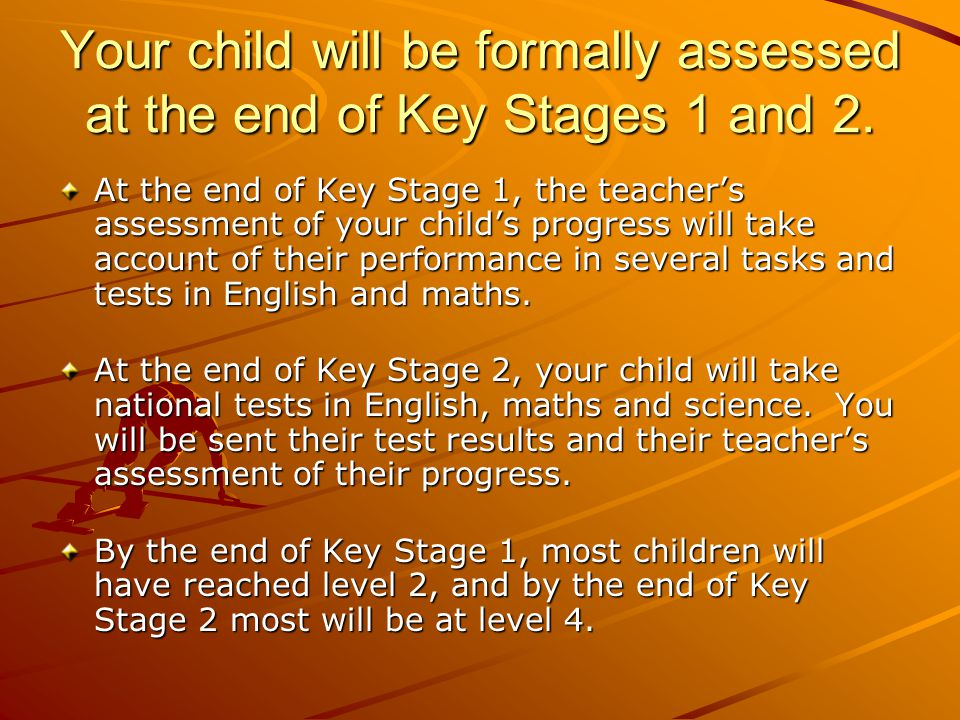 Your child will be formally assessed at the end of Key Stages 1 and 2.