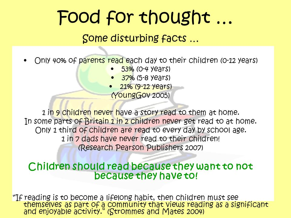 Food for thought … Some disturbing facts … Only 40% of parents read each day to their children (0-12 years) 53% (0-4 years) 37% (5-8 years) 21% (9-12 years) (YoungGov 2005) 1 in 9 children never have a story read to them at home.