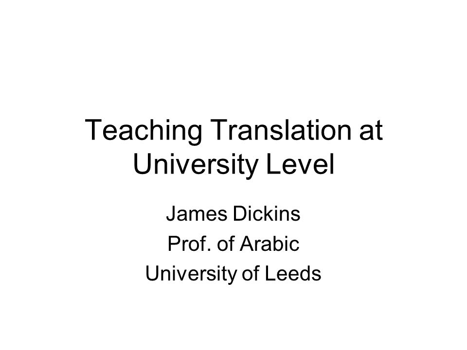 Teaching Translation at University Level James Dickins Prof. of Arabic University of Leeds