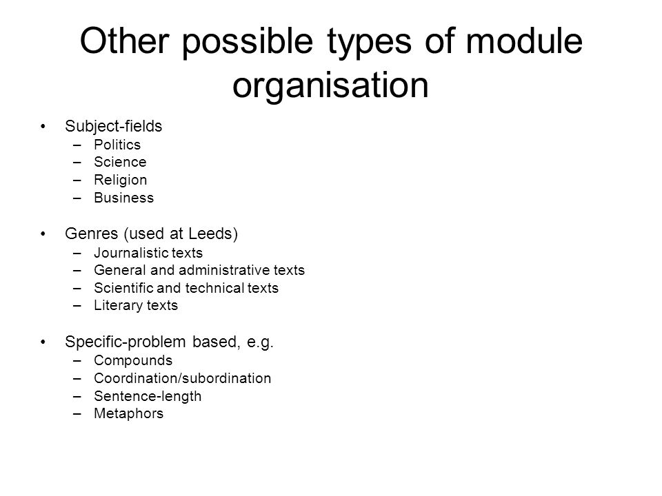 Other possible types of module organisation Subject-fields –Politics –Science –Religion –Business Genres (used at Leeds) –Journalistic texts –General and administrative texts –Scientific and technical texts –Literary texts Specific-problem based, e.g.
