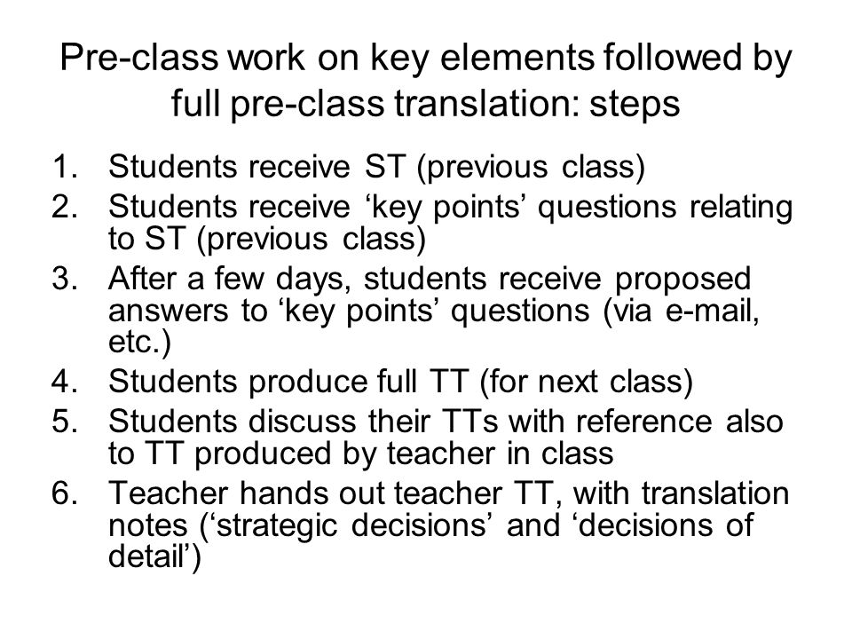 Pre-class work on key elements followed by full pre-class translation: steps 1.Students receive ST (previous class) 2.Students receive 'key points' questions relating to ST (previous class) 3.After a few days, students receive proposed answers to 'key points' questions (via e-mail, etc.) 4.Students produce full TT (for next class) 5.Students discuss their TTs with reference also to TT produced by teacher in class 6.Teacher hands out teacher TT, with translation notes ('strategic decisions' and 'decisions of detail')