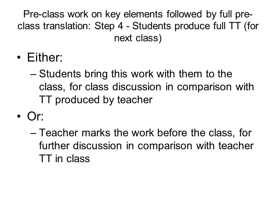 Pre-class work on key elements followed by full pre- class translation: Step 4 - Students produce full TT (for next class) Either: –Students bring this work with them to the class, for class discussion in comparison with TT produced by teacher Or: –Teacher marks the work before the class, for further discussion in comparison with teacher TT in class