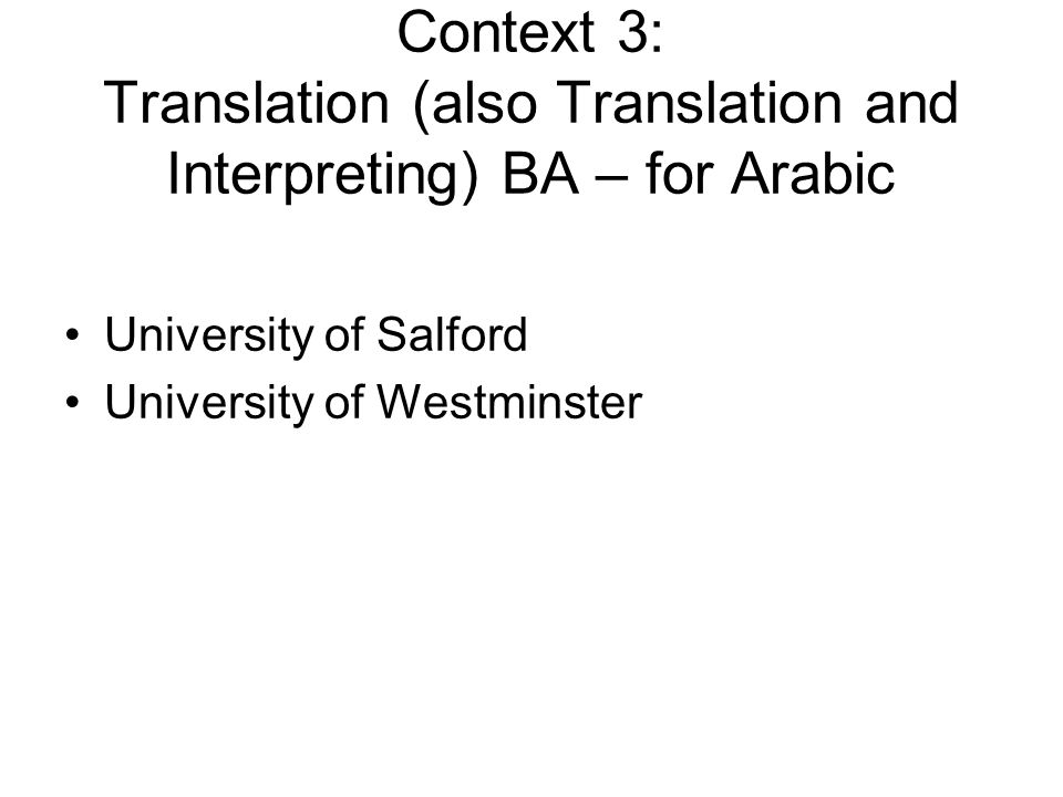 Context 3: Translation (also Translation and Interpreting) BA – for Arabic University of Salford University of Westminster