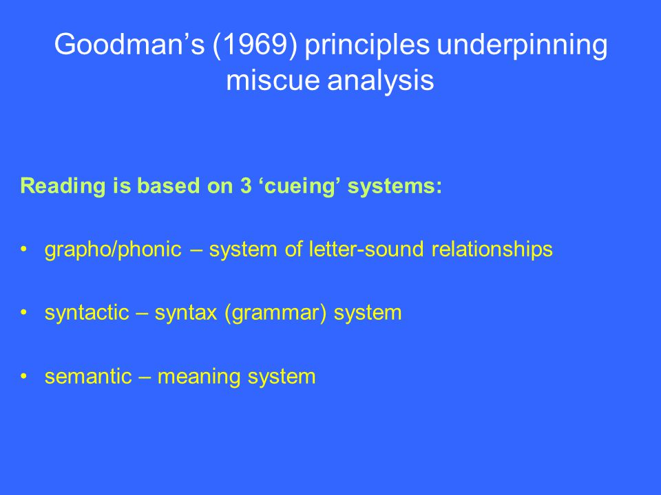 Goodman's (1969) principles underpinning miscue analysis Reading is based on 3 'cueing' systems: grapho/phonic – system of letter-sound relationships syntactic – syntax (grammar) system semantic – meaning system