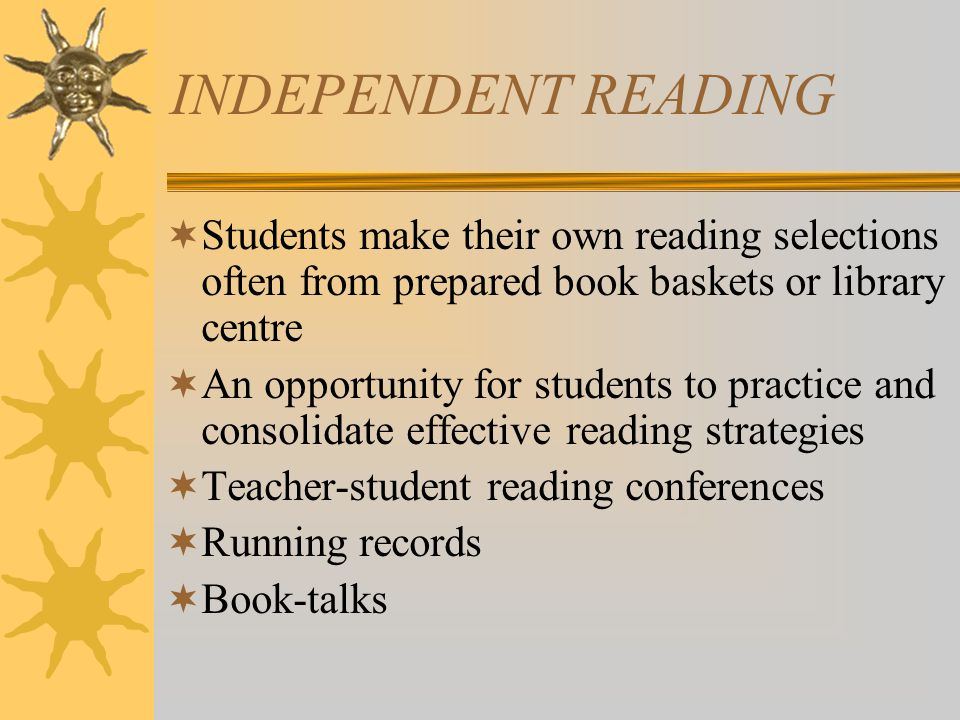 INDEPENDENT READING  Students make their own reading selections often from prepared book baskets or library centre  An opportunity for students to practice and consolidate effective reading strategies  Teacher-student reading conferences  Running records  Book-talks