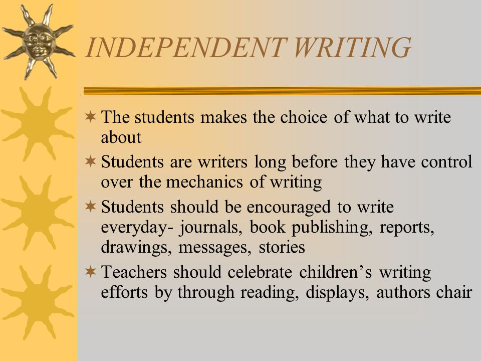 INDEPENDENT WRITING  The students makes the choice of what to write about  Students are writers long before they have control over the mechanics of writing  Students should be encouraged to write everyday- journals, book publishing, reports, drawings, messages, stories  Teachers should celebrate children's writing efforts by through reading, displays, authors chair