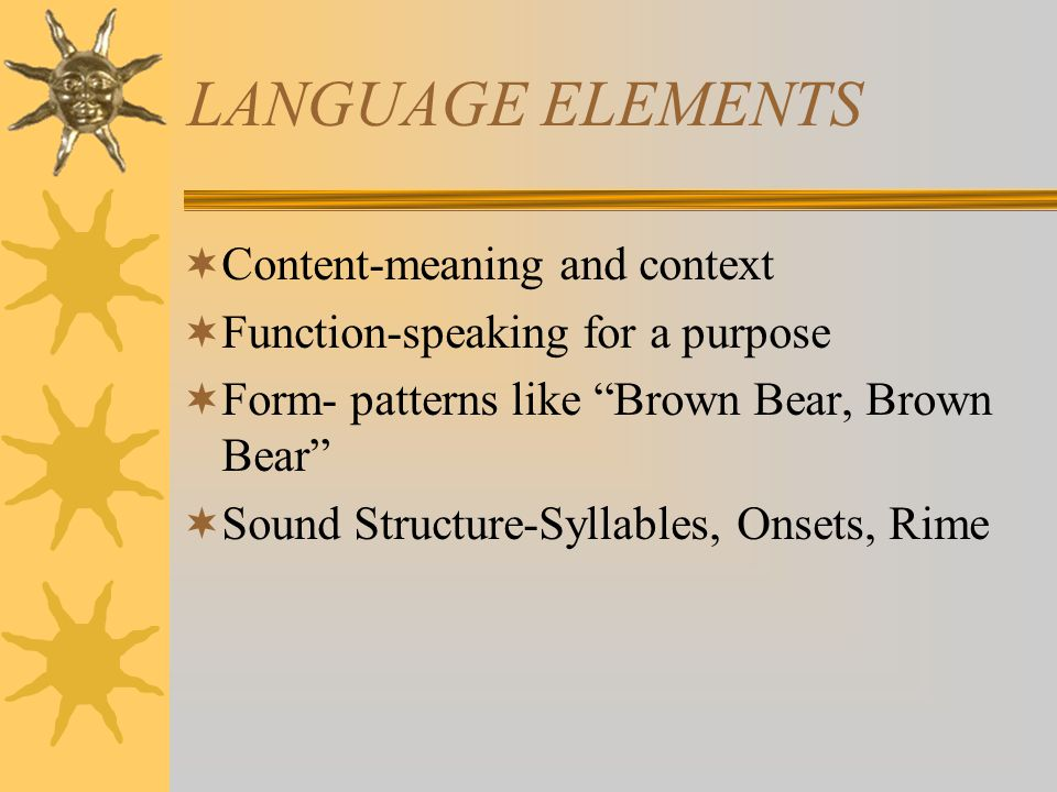 LANGUAGE ELEMENTS  Content-meaning and context  Function-speaking for a purpose  Form- patterns like Brown Bear, Brown Bear  Sound Structure-Syllables, Onsets, Rime