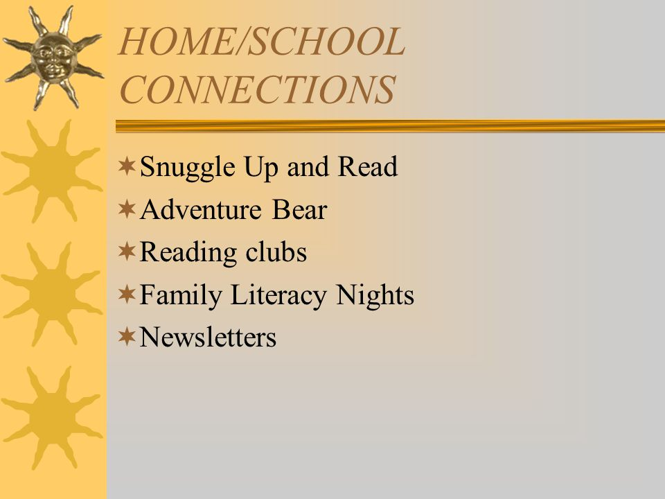 HOME/SCHOOL CONNECTIONS  Snuggle Up and Read  Adventure Bear  Reading clubs  Family Literacy Nights  Newsletters