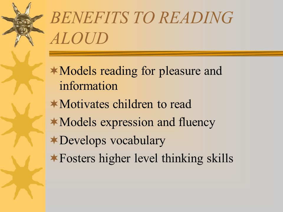 BENEFITS TO READING ALOUD  Models reading for pleasure and information  Motivates children to read  Models expression and fluency  Develops vocabulary  Fosters higher level thinking skills