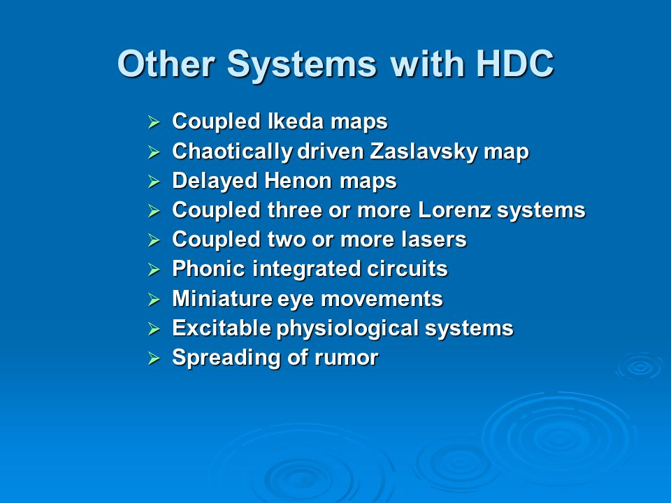 Other Systems with HDC  Coupled Ikeda maps  Chaotically driven Zaslavsky map  Delayed Henon maps  Coupled three or more Lorenz systems  Coupled two or more lasers  Phonic integrated circuits  Miniature eye movements  Excitable physiological systems  Spreading of rumor
