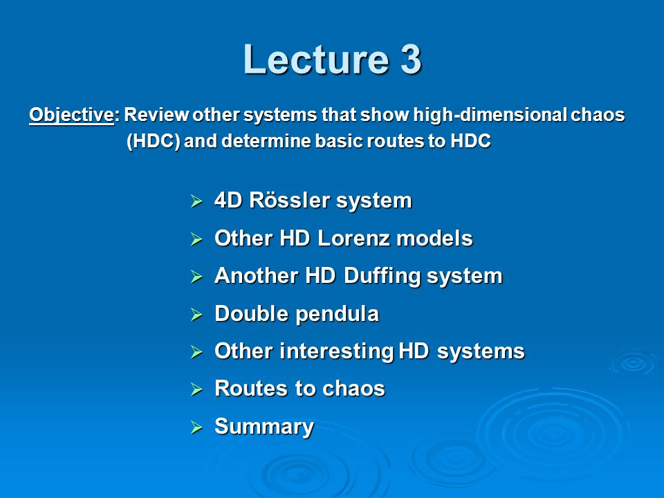 Lecture 3  4D Rössler system  Other HD Lorenz models  Another HD Duffing system  Double pendula  Other interesting HD systems  Routes to chaos  Summary Objective: Review other systems that show high-dimensional chaos (HDC) and determine basic routes to HDC (HDC) and determine basic routes to HDC