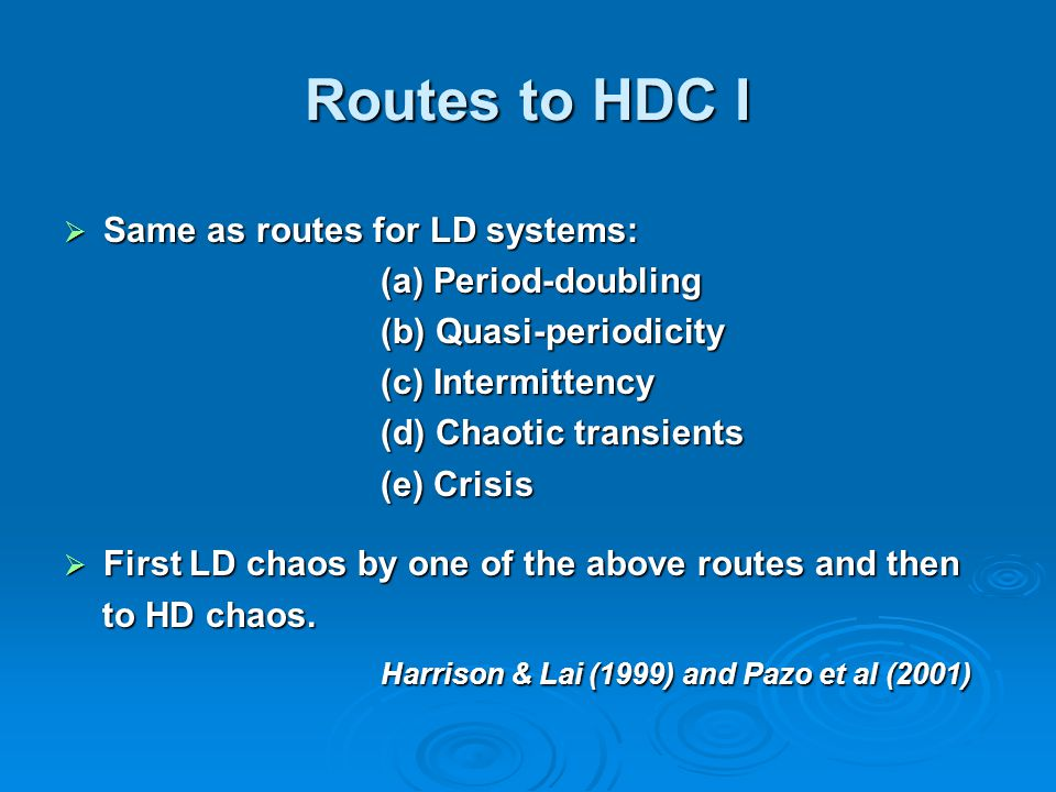 Routes to HDC I  Same as routes for LD systems: (a) Period-doubling (b) Quasi-periodicity (c) Intermittency (d) Chaotic transients (e) Crisis  First LD chaos by one of the above routes and then to HD chaos.