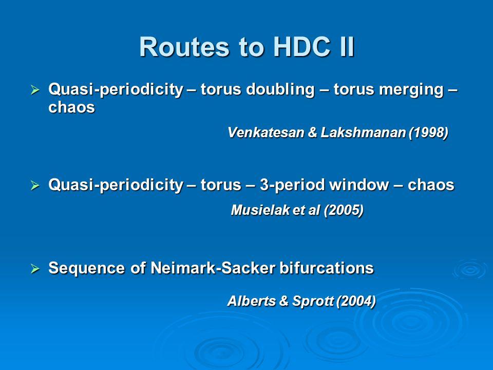 Routes to HDC II  Quasi-periodicity – torus doubling – torus merging – chaos Venkatesan & Lakshmanan (1998)  Quasi-periodicity – torus – 3-period window – chaos Musielak et al (2005) Musielak et al (2005)  Sequence of Neimark-Sacker bifurcations Alberts & Sprott (2004)