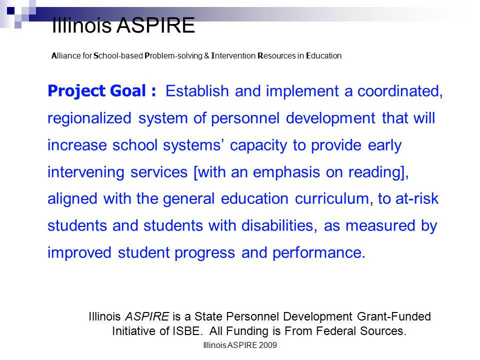 Illinois ASPIRE 2009 Curriculum 2 strands with 4 levels: Decoding and Comprehension Levels A, B1 and B2 designed for half year Level C designed for full year Teacher materials: Series Guide for sample lessons and placement tests, Decoding Presentation Book, Comprehension Presentation Book, Teacher Guide, Blackline Masters, standards and benchmark checklists, assessment tools Student Materials: hardcover decoding and comprehension textbooks, decoding and comprehension workbooks, placement and mastery tests