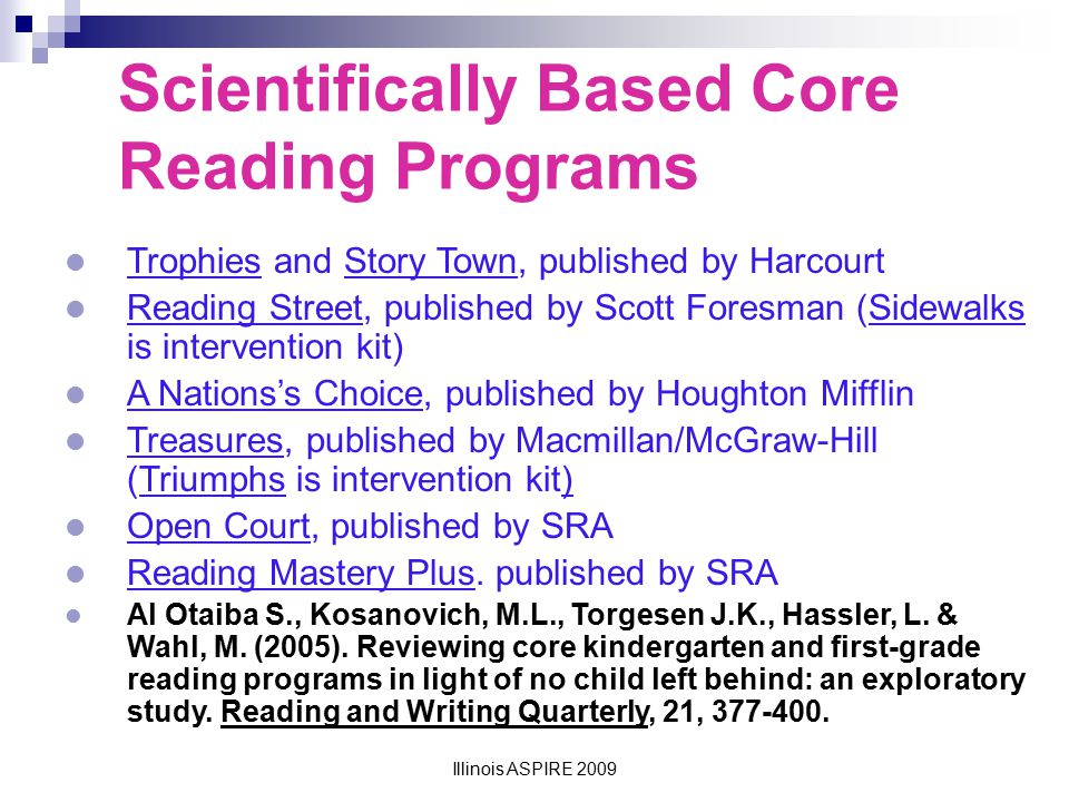 Illinois ASPIRE 2009 Corrective Reading: Pros and Cons Pros: Explicit and systematic instruction Scaffolded professional development and coaching Well-organized teacher materials (less preparation time required) Video libraries for direct instruction Cons : Minimal fluency goals Structured and repetitive style may not lend well to teacher style