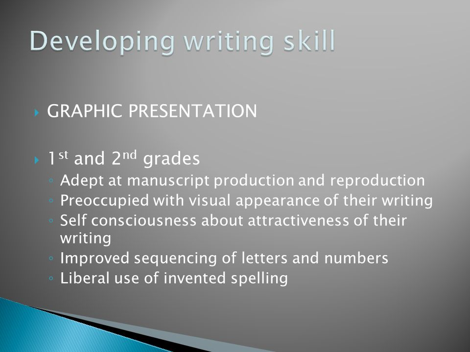  GRAPHIC PRESENTATION  1 st and 2 nd grades ◦ Adept at manuscript production and reproduction ◦ Preoccupied with visual appearance of their writing