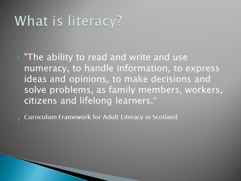  The ability to read and write and use numeracy, to handle information, to express ideas and opinions, to make decisions and solve problems, as family members, workers, citizens and lifelong learners.  Curriculum Framework for Adult Literacy in Scotland