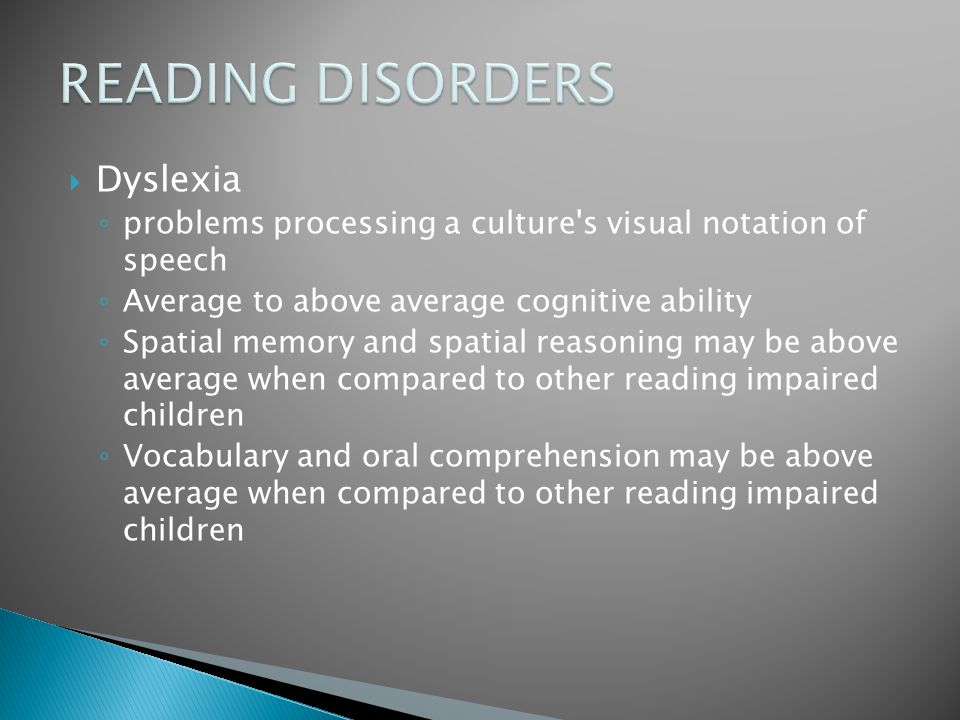  Dyslexia ◦ problems processing a culture's visual notation of speech ◦ Average to above average cognitive ability ◦ Spatial memory and spatial reaso