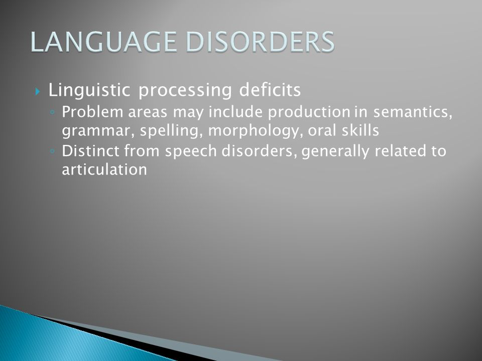  Linguistic processing deficits ◦ Problem areas may include production in semantics, grammar, spelling, morphology, oral skills ◦ Distinct from speec