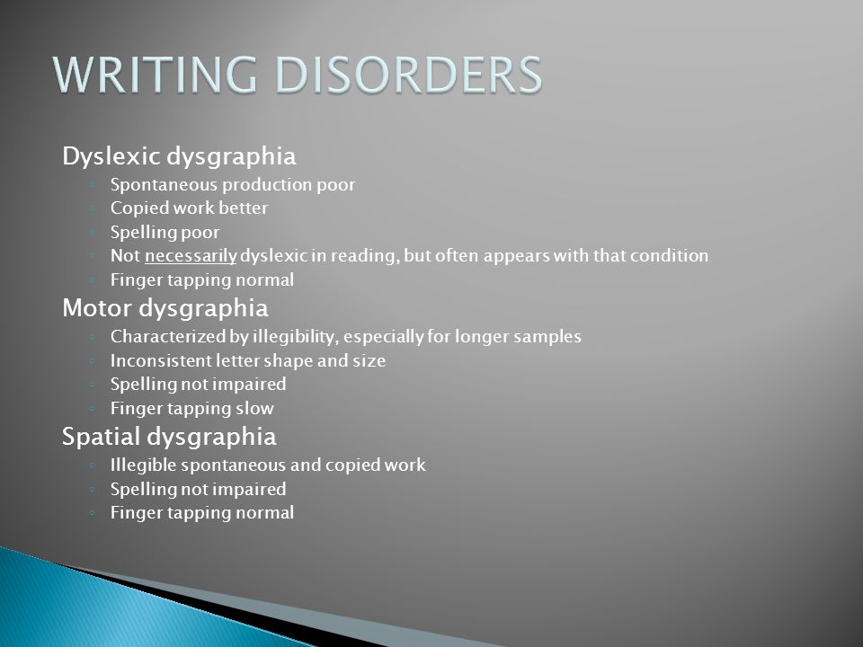 Dyslexic dysgraphia ◦ Spontaneous production poor ◦ Copied work better ◦ Spelling poor ◦ Not necessarily dyslexic in reading, but often appears with t
